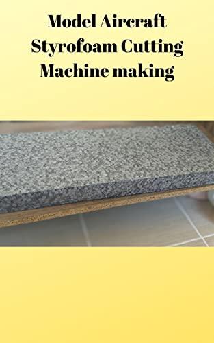 Model Aircraft Styrofoam Cutting Machine Making (English Edition)