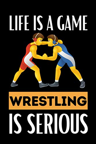 Life Is A Game Wrestling Is Serious: Wrestling Notebook / Journal, Funny Gift Idea For Wrestlers, Teen Boys Or Men