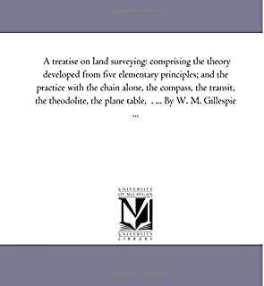 A treatise on land surveying: comprising the theory developed from five elementary principles; and the practice with the c...