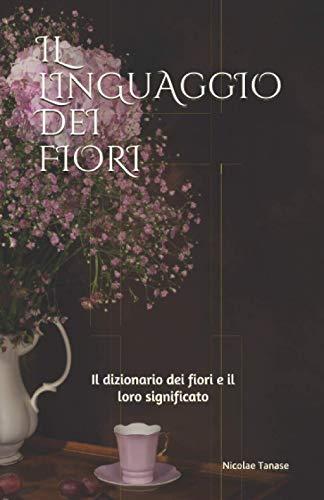 Il linguaggio dei fiori: Il dizionario dei fiori e il loro significato