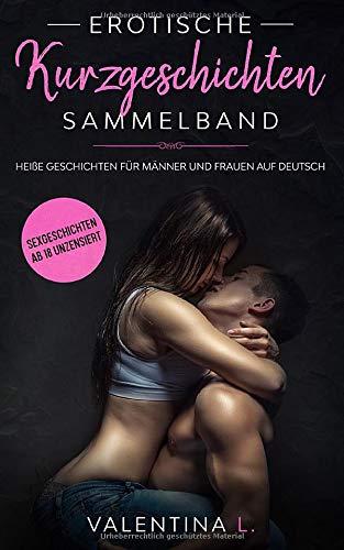 EROTISCHE KURZGESCHICHTEN SAMMELBAND: Sexgeschichten ab 18 unzensiert - Heiße Geschichten für Männer und Frauen auf deutsch