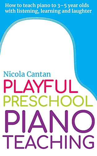 Playful Preschool Piano Teaching: How to teach piano to 3-5 year olds with listening, learning and laughter (Books for music teachers)