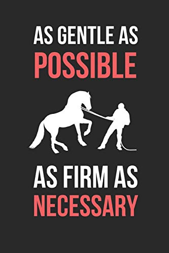 Horse Training: As Gentle As Possible As Firm As Necessary: Themed Novelty Lined Notebook / Journal To Write In Perfect Gift Item (6 x 9 inches)