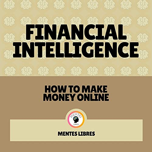 Financial Intelligence - How to Make Money Online: Start Your Financial Revolution! Audiobook By Mentes Libres cover art