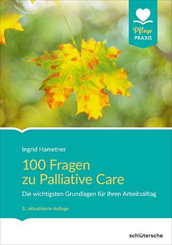 100 Fragen zu Palliative Care: Die wichtigsten Grundlagen für Ihren Arbeitsalltag (Pflege Praxis)