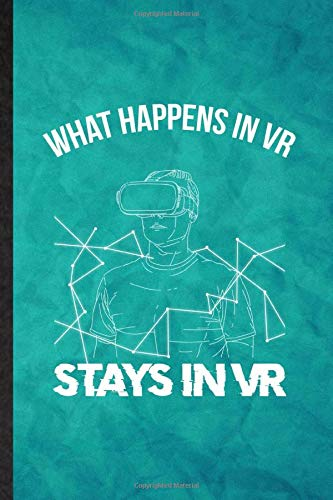 What Happens in VR Stays in VR: Funny Blank Lined Virtual Reality Vr Journal Notebook, Graduation Appreciation Gratitude Thank You Souvenir Gag Gift, Stylish Graphic 110 Pages