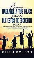 Cómo Hablarle a tus Hijos para que estos te Escuchen: Métodos Efectivos para Crecer Hijos Emocionalmente Inteligentes que Escuchan a sus Padres
