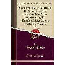 Correspondance Politique Et Administrative, Commencée Au Mois de Mai 1814, Et Dédiée a M. Le Comte de Blacas d'Aulps, Vol. 4 (Classic Reprint)