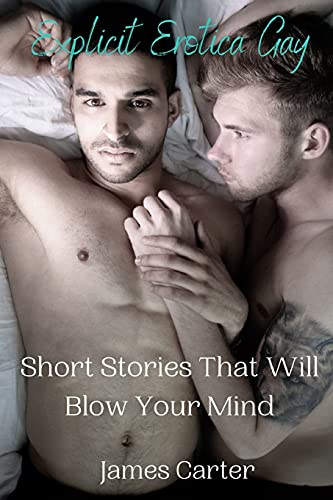 Explicit Erotica Gay Short Stories That Will Blow Your Mind: Hot, Rough Erotcia Sex Tales of Forbidden Daddy Encounters, First Time Sexcapades, Hard Straight Male Trysts, MMs and Menage a Trois.