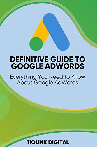 DEFINITIVE GUIDE TO GOOGLE ADWORDS: Everything You Need to Know About Google AdWords