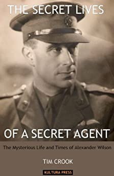 The Secret Lives Of A Secret Agent: The Mysterious Life and Times of Alexander Wilson by [Tim Crook]