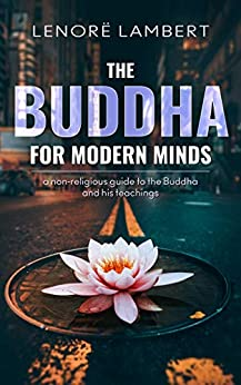 The Buddha for Modern Minds: a non-religious guide to the Buddha and his teachings by [Lenorë Lambert]