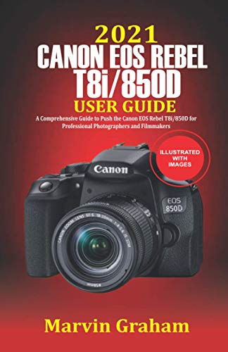 2021 Canon EOS Rebel T8i/850D User Guide: A Comprehensive Guide to Push the Canon EOS Rebel T8i/850D For Professional Photographers and Filmmakers