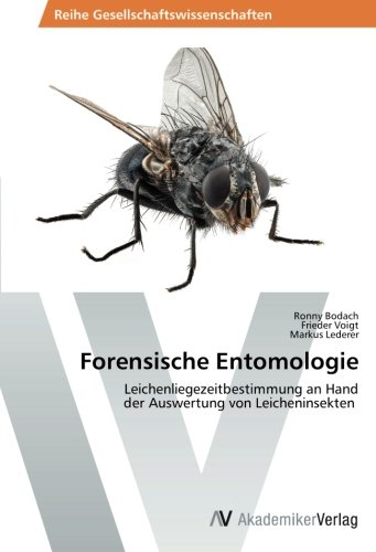 Forensische Entomologie: Leichenliegezeitbestimmung an Hand der Auswertung von Leicheninsekten