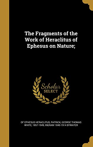 The Fragments of the Work of Heraclitus of Ephesus on Nature;