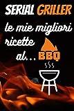 serial griller le mie migliori ricette al bbq: ricettario da scrivere, il diario del grigliatore seriale, registra le tue migliori ricette al barbecue