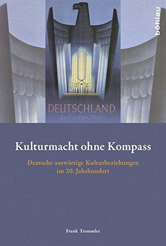 Kulturmacht ohne Kompass: Deutsche auswärtige Kulturbeziehungen im 20. Jahrhundert
