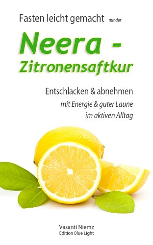 Fasten leicht gemacht - mit der Neera-Zitronensaftkur: Entschlacken und abnehmen mit Energie und guter Laune im aktiven Alltag. (German Edition)