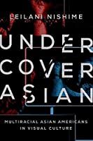 Undercover Asian: Multiracial Asian Americans in Visual Culture (Asian American Experience)