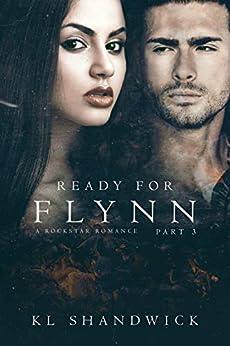 Ready For Flynn,Part 3: A Rockstar Romance: Ready For Flynn Series by [K. L. Shandwick]