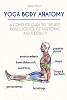 Yoga Body Anatomy: A Complete Guide to the Best Poses, Science of Stretching and Flexibility