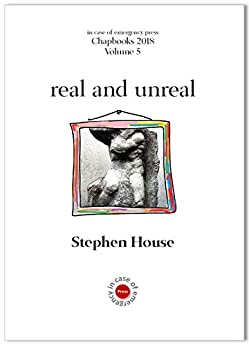 real and unreal (ICOE Press Chapbooks 2018 Book 5) by [Stephen House]