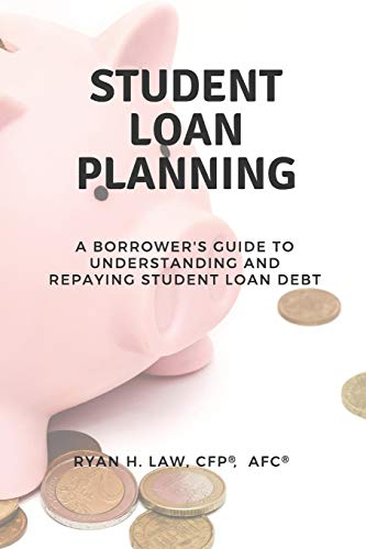 Student Loan Planning: A Borrower's Guide to Understanding and Repaying Student Loan Debt