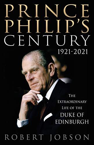 Prince Philip's Century 1921-2021: The Extraordinary Life of the Duke of Edinburgh by [Robert Jobson]