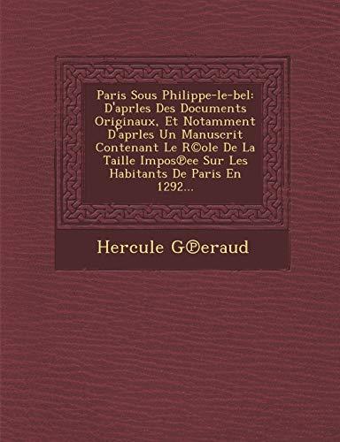 Paris Sous Philippe-Le-Bel: D'Aprles Des Documents Originaux, Et Notamment D'Aprles Un Manuscrit Contenant Le R(c)OLE de La Taille Impos Ee Sur Le