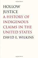 Hollow Justice: A History of Indigenous Claims in the United States (The Henry Roe Cloud Series on American Indians and Modernity)