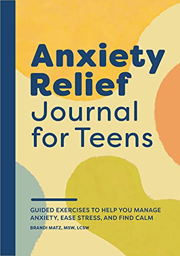 Anxiety Relief Journal for Teens: Guided Exercises to Help You Manage Anxiety, Ease Stress, and Find Calm