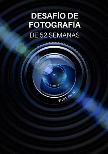 Desafío de Fotografía de 52 Semanas: Ideas de fotografía y proyectos fotográficos para todo un año - Inspiración para probar nuevos temas, efectos y técnicas