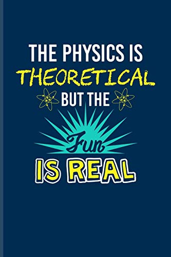 The Physics Is Theoretical But The Fun Is Real: Funny Physics Quote Journal For Students, Professors, Teachers, Newton, Einstein, Space, Astronomy & Universe Fans - 6x9 - 100 Blank Lined Pages