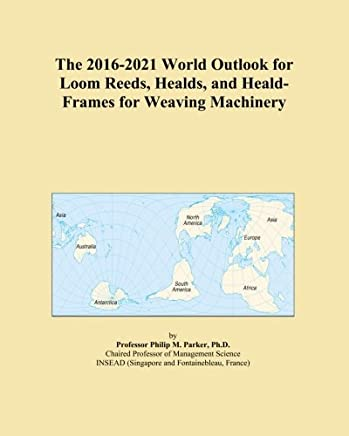 The 2016-2021 World Outlook for Loom Reeds, Healds, and Heald-Frames for Weaving Machinery