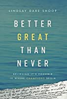 Better Great Than Never: Believing It's Possible Is Where Champions Begin
