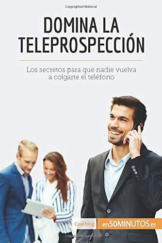 Domina la teleprospección: Los secretos para que nadie vuelva a colgarte el teléfono