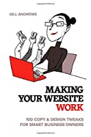 Making Your Website Work: 100 Copy & Design Tweaks for Smart Business Owners Front Cover
