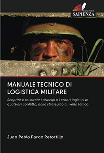 MANUALE TECNICO DI LOGISTICA MILITARE: Scoprite e misurate i principi e i criteri logistici in qualsiasi conflitto, dalla strategico a livello tattico