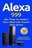 Alexa: 999 Best Things You Need to Know About Your Amazon Alexa Devices (Amazon Echo , Echo Show , Amazon Echo Look , Echo Plus , Echo Spot , Fire TV Alexa App etc)