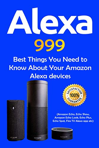Alexa: 999 Best Things You Need to Know About Your Amazon Alexa Devices (Amazon Echo , Echo Show , Amazon Echo Look , Echo Plus , Echo Spot , Fire TV Alexa App etc)