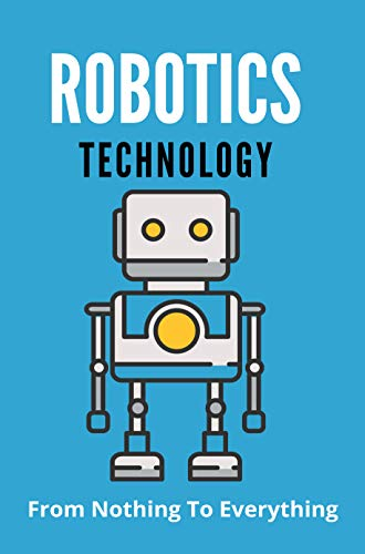 Robotic Technology: From Nothing To Everything: Robotic Vacuum Cleaner (English Edition)