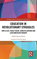 Education in Revolutionary Struggles: Iván Illich, Paulo Freire, Ernesto Guevara and Latin American Thought (Routledge Studies in the Histo)