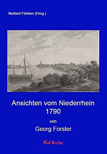 Ansichten vom Niederrhein 1790: Ansichten vom Niederrhein, von Brabant, Flandern, Holland, England und Frankreich, im April, Mai und Junius 1790. ... Buchhandlung. (Reiseberichte vom Rhein)