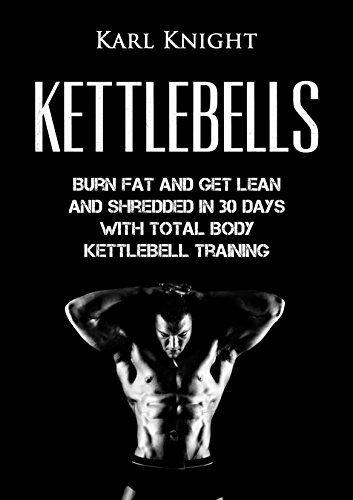 Kettlebells: Burn Fat and Get Lean and Shredded in 30 Days with Total Body Kettlebell Training (Kettlebells, Burn Fat, Lose Weight, Get Lean, Kettlebell Training) (English Edition)