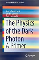 The Physics of the Dark Photon: A Primer (SpringerBriefs in Physics)