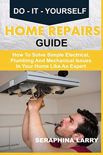DO-IT-YOURSELF HOME REPAIRS GUIDE: How To Solve Simple Electrical, Plumbing And Mechanical Issues In Your Home Like An Expert