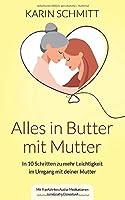 Alles in Butter mit Mutter: In zehn Schritten zu mehr Leichtigkeit im Umgang mit deiner Mutter