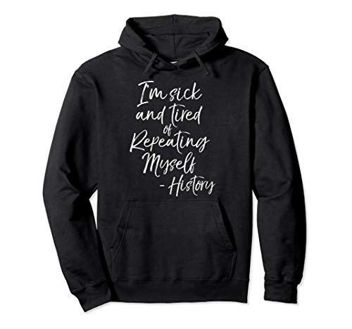 Funny History Quote I'm Sick and Tired of Repeating Myself Pullover Hoodie