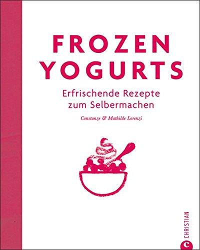 Frozen Yogurts - die kalorienarme Variante von Eis: erfrischende Rezepte zum Selbermachen für Frozen Yogurt Kreationen. Das Trendkochbuch mit hilfreichen Tipps auch für Milchshakes und mehr