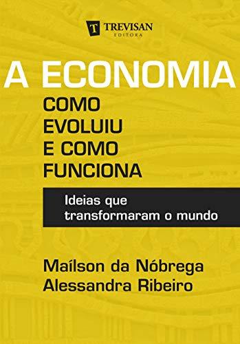 A Economia - Como Evoluiu e Como Funciona: Ideias que Transformaram o Mundo